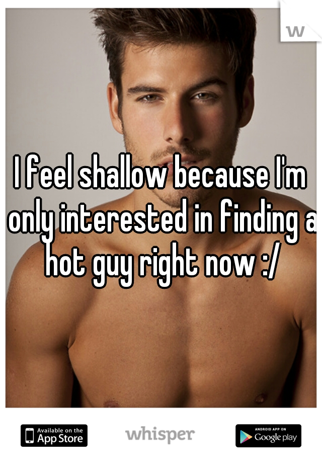 I feel shallow because I'm only interested in finding a hot guy right now :/