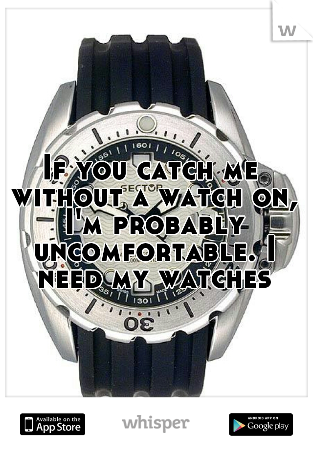 If you catch me without a watch on, I'm probably uncomfortable. I need my watches