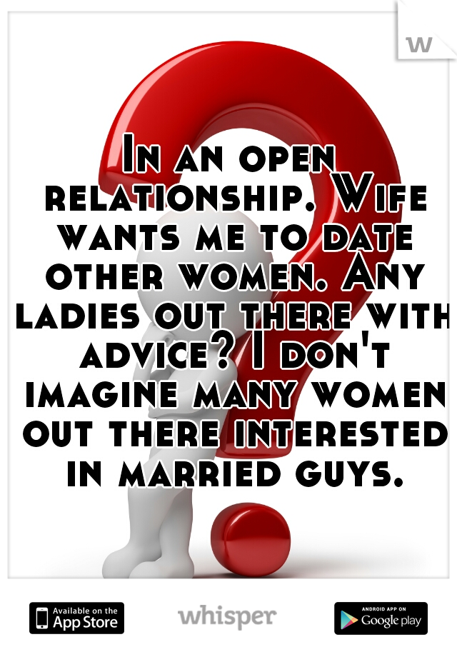 In an open relationship. Wife wants me to date other women. Any ladies out there with advice? I don't imagine many women out there interested in married guys.