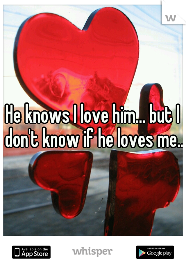 He knows I love him... but I don't know if he loves me..