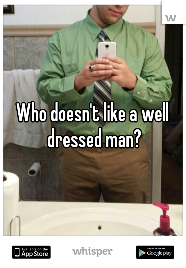 Who doesn't like a well dressed man?