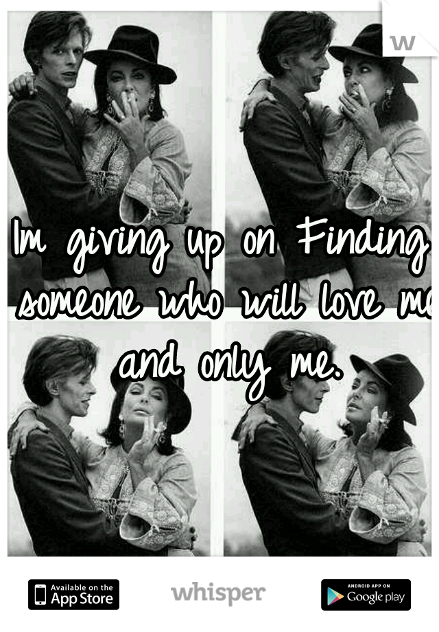 Im giving up on Finding someone who will love me and only me.