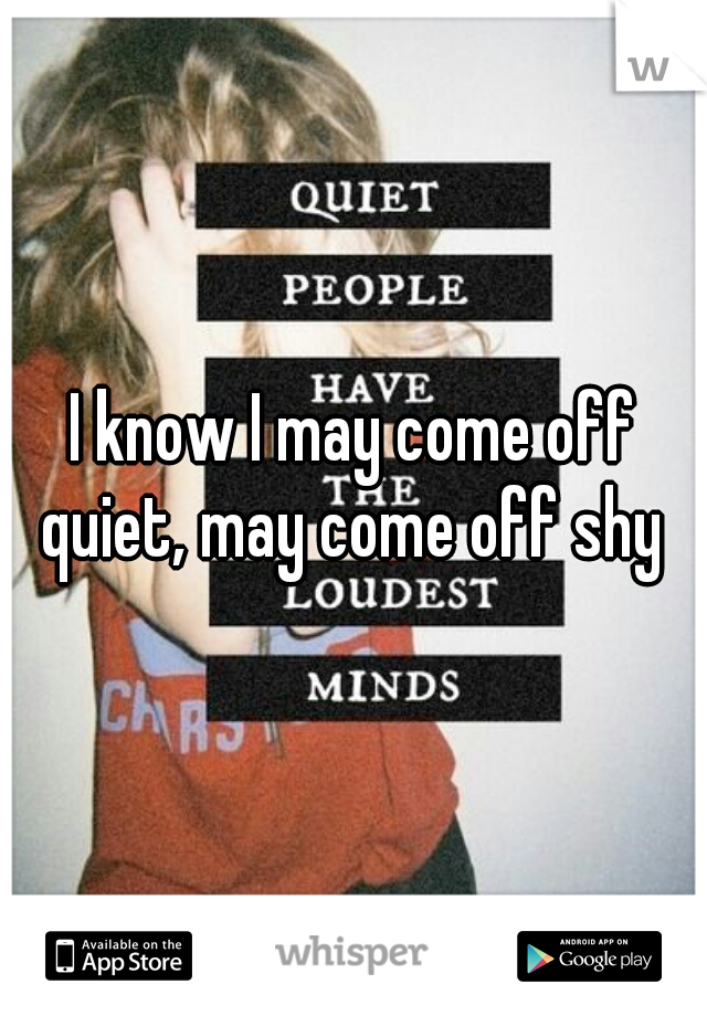 I know I may come off quiet, may come off shy