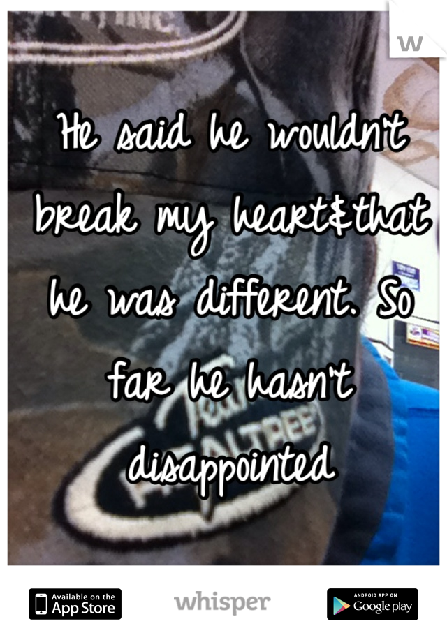 He said he wouldn't break my heart&that he was different. So far he hasn't disappointed