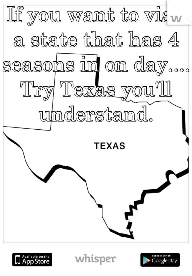 If you want to visit a state that has 4 seasons in on day.... Try Texas you'll understand.
