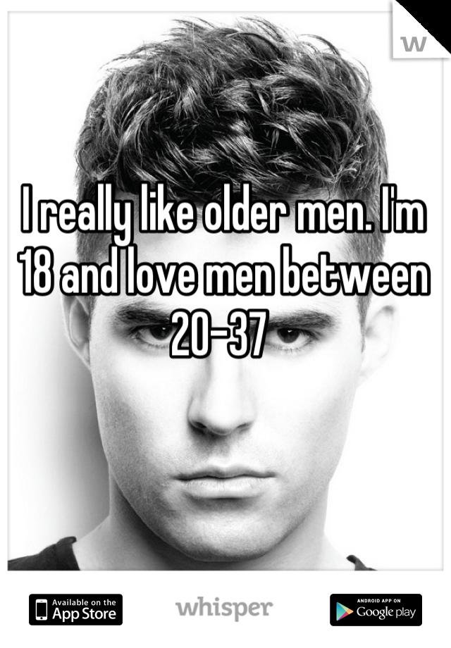 I really like older men. I'm 18 and love men between 20-37