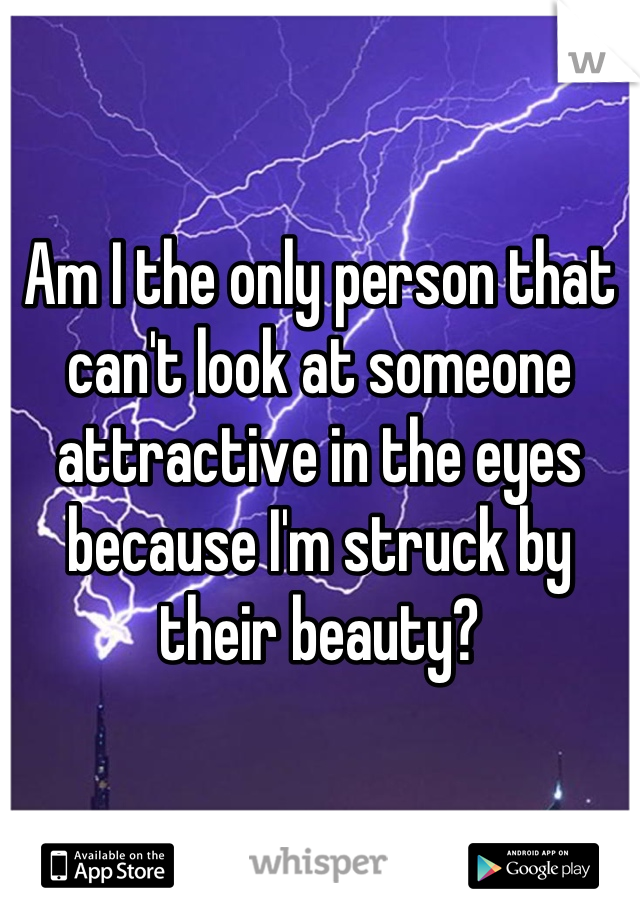 Am I the only person that can't look at someone attractive in the eyes because I'm struck by their beauty?