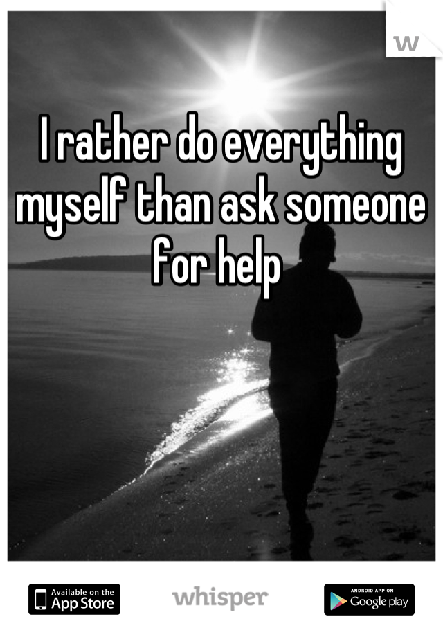 I rather do everything myself than ask someone for help