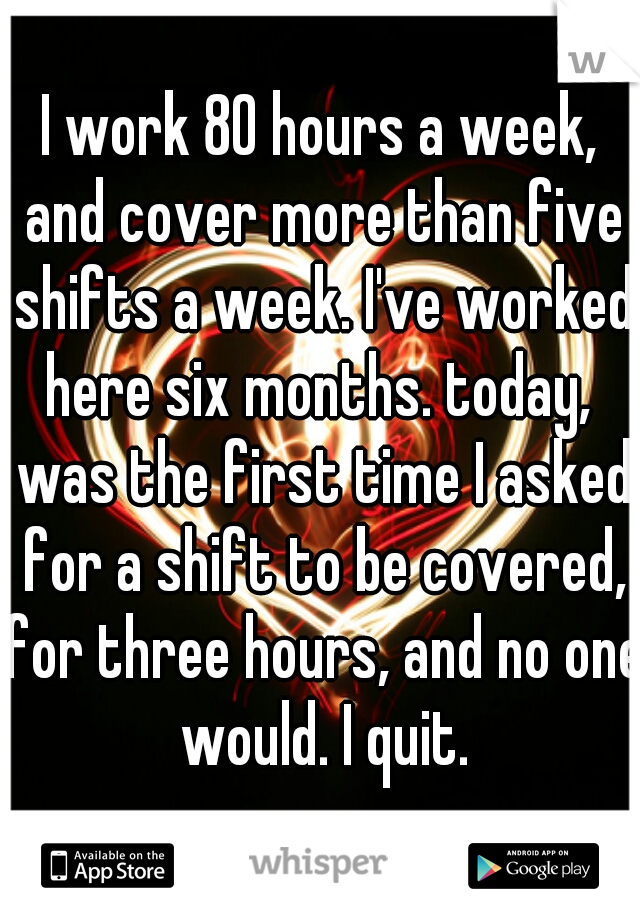 I work 80 hours a week, and cover more than five shifts a week. I've worked here six months. today,  was the first time I asked for a shift to be covered, for three hours, and no one would. I quit.