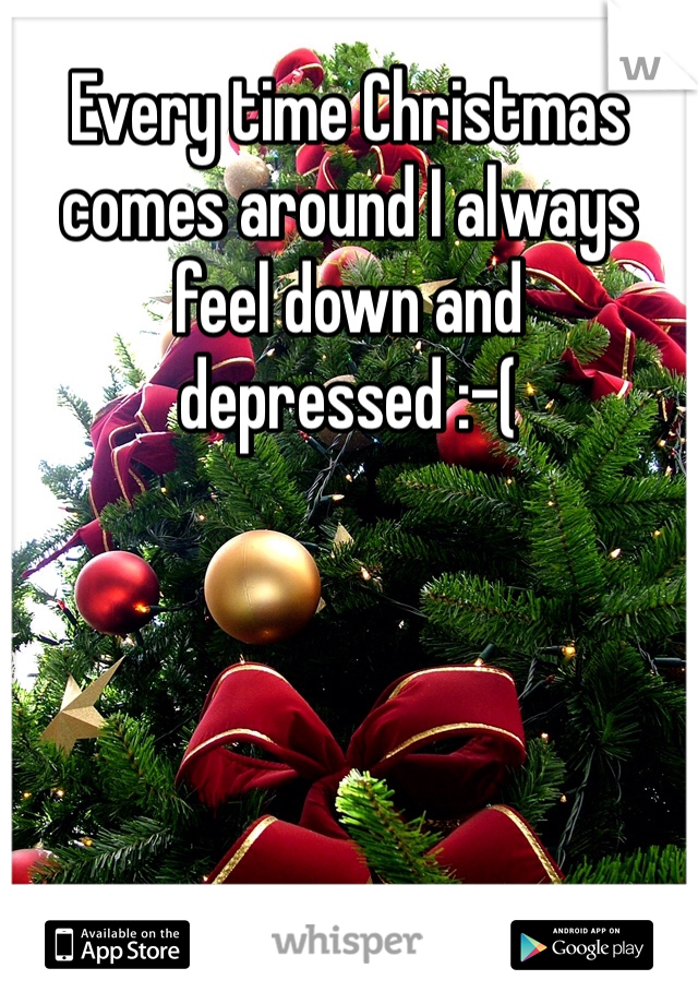 Every time Christmas comes around I always feel down and depressed :-(