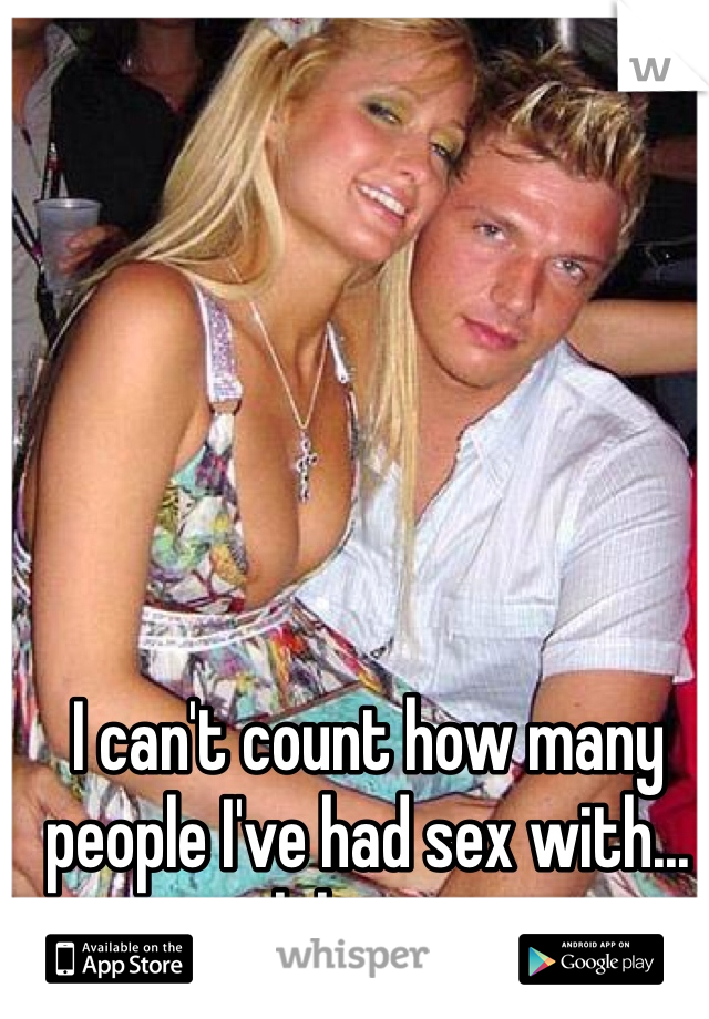 I can't count how many people I've had sex with... lol oops