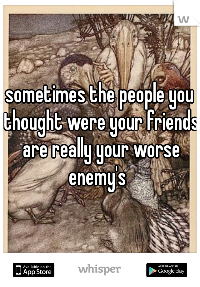 sometimes the people you thought were your friends are really your worse enemy's
