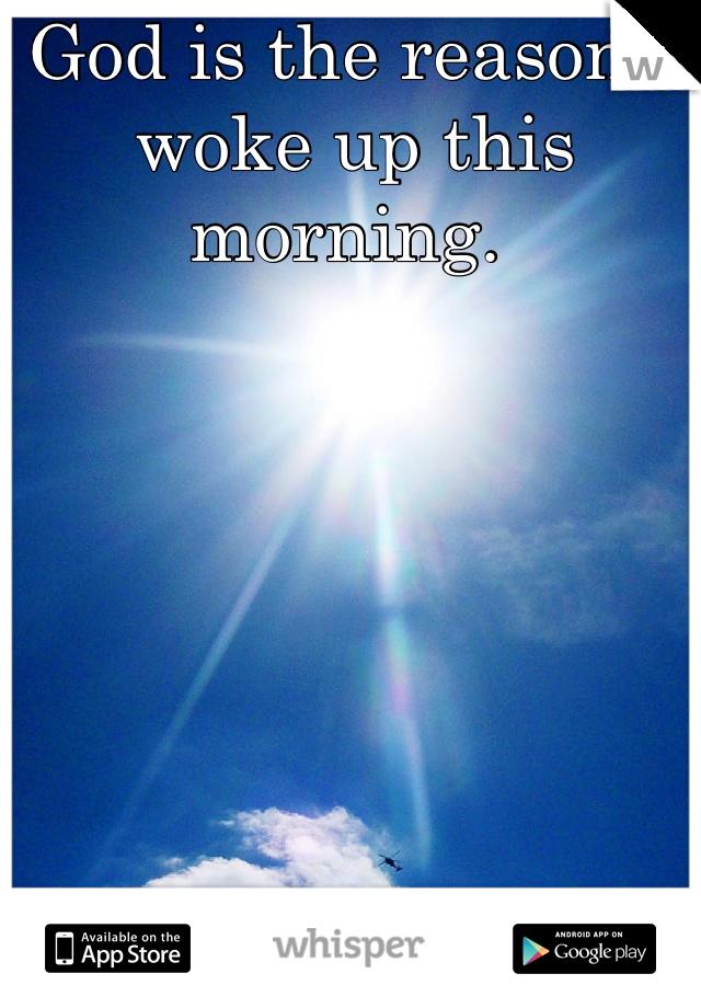 God is the reason I woke up this morning.