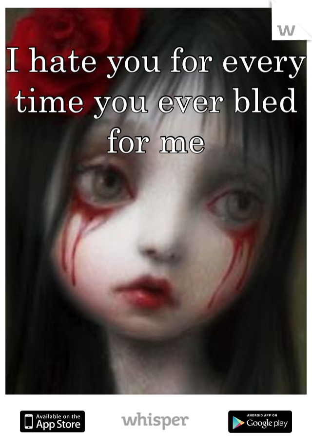 I hate you for every time you ever bled for me
