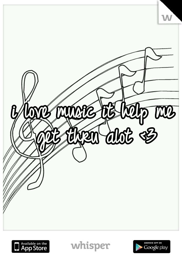 i love music it help me get thru alot <3