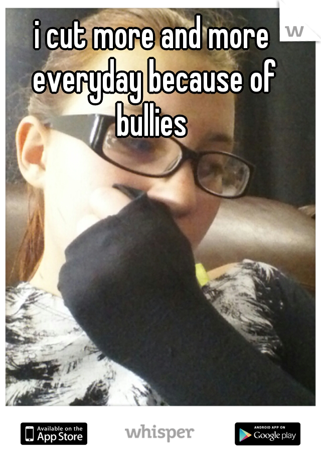 i cut more and more everyday because of bullies