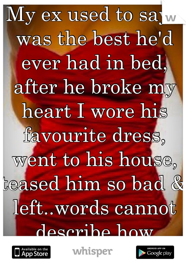 My ex used to say I was the best he'd ever had in bed, after he broke my heart I wore his favourite dress, went to his house, teased him so bad & left..words cannot describe how satisfying that was for me..