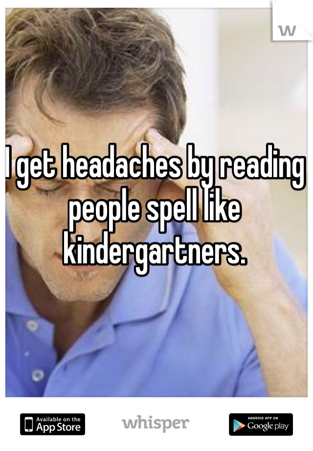 I get headaches by reading people spell like kindergartners.