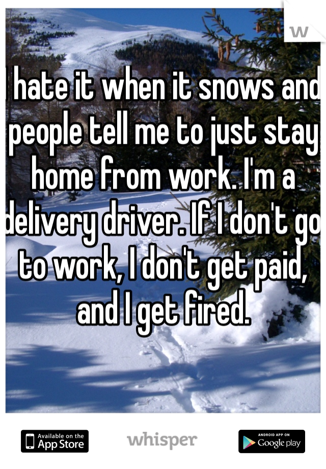I hate it when it snows and people tell me to just stay home from work. I'm a delivery driver. If I don't go to work, I don't get paid, and I get fired.