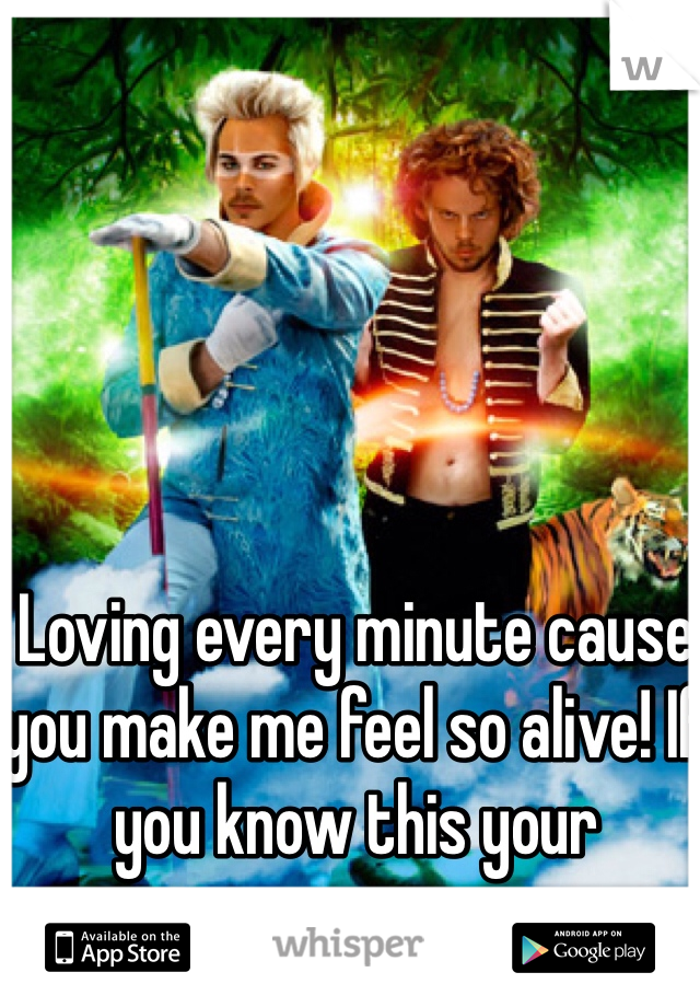 Loving every minute cause you make me feel so alive! If you know this your awesome