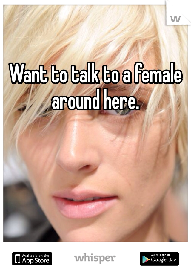 Want to talk to a female around here.