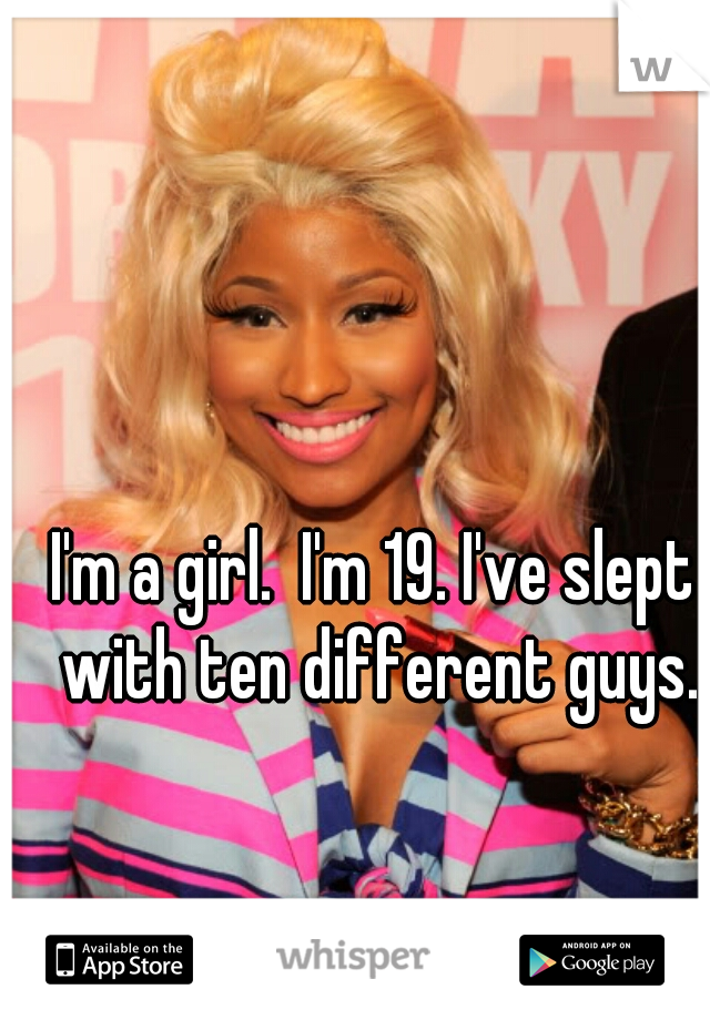 I'm a girl.  I'm 19. I've slept with ten different guys.