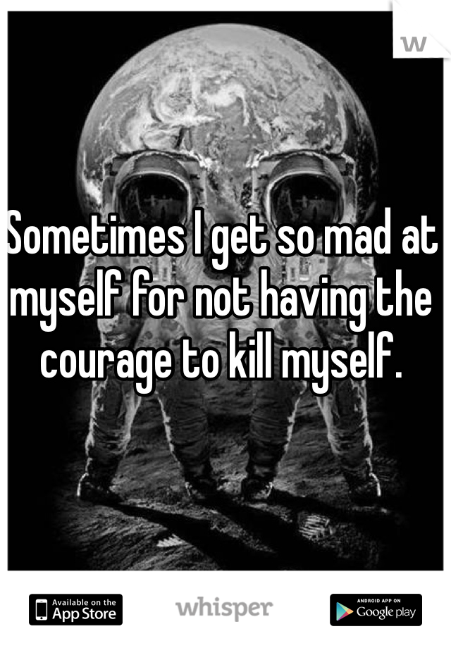 Sometimes I get so mad at myself for not having the courage to kill myself.