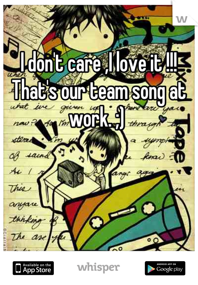I don't care ,I love it !!! That's our team song at work. ;)