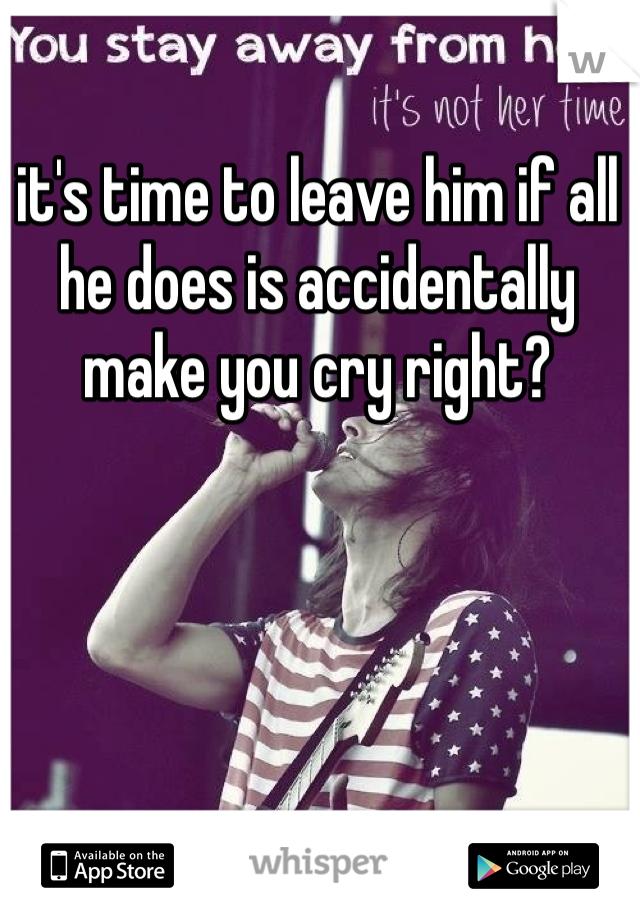 it's time to leave him if all he does is accidentally make you cry right?