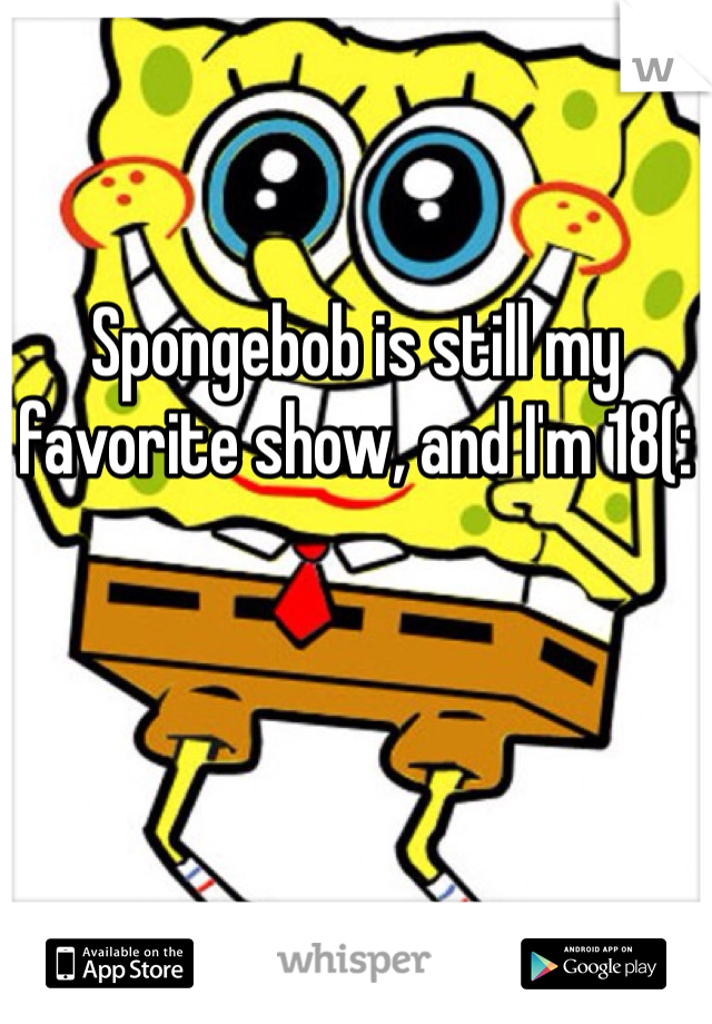 Spongebob is still my favorite show, and I'm 18(: