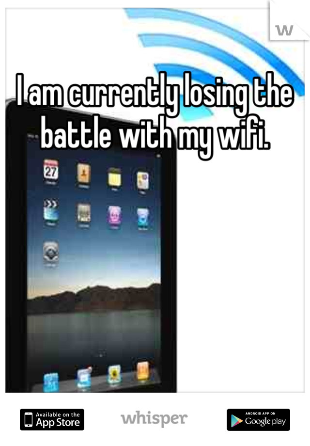 I am currently losing the battle with my wifi.