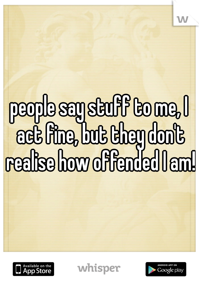 people say stuff to me, I act fine, but they don't realise how offended I am!