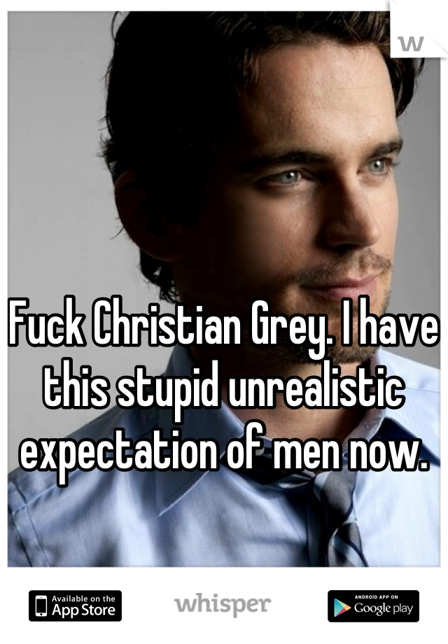Fuck Christian Grey. I have this stupid unrealistic expectation of men now.