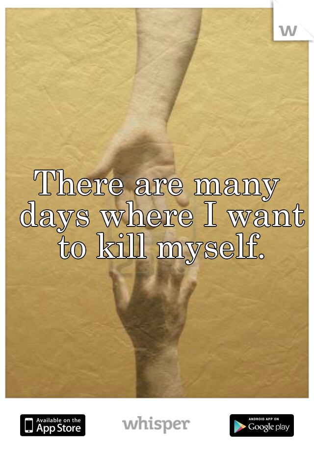 There are many days where I want to kill myself.