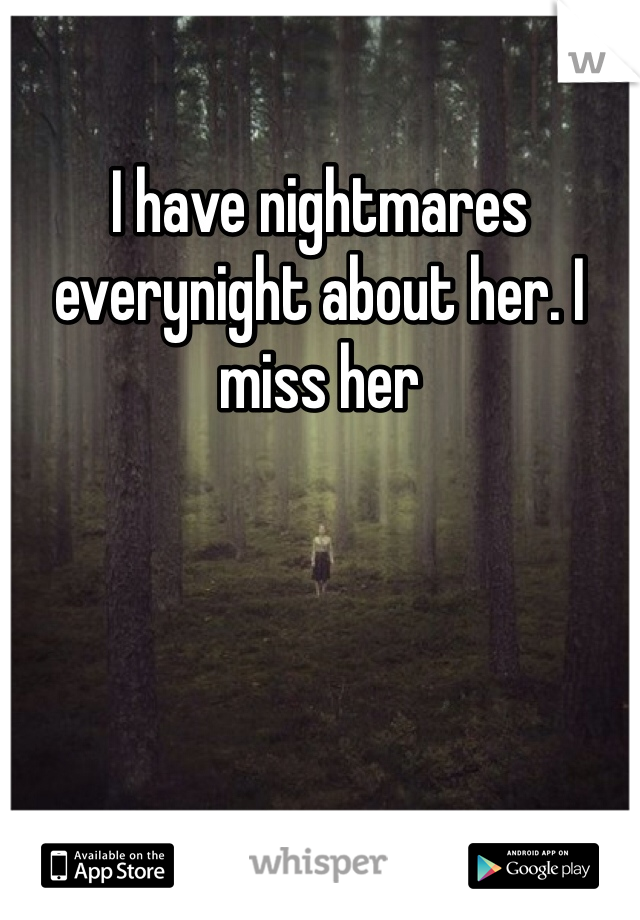 I have nightmares everynight about her. I miss her