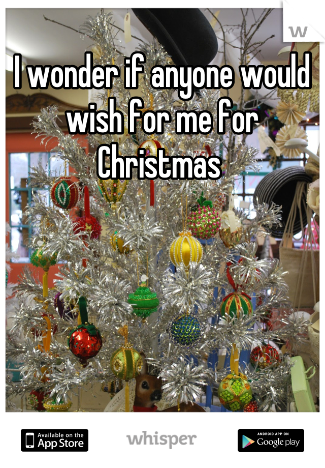 I wonder if anyone would wish for me for Christmas