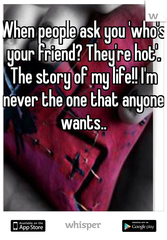 When people ask you 'who's your friend? They're hot'.  The story of my life!! I'm never the one that anyone wants..