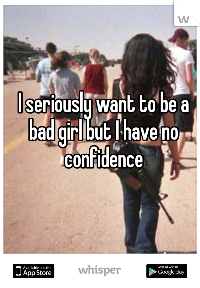 I seriously want to be a bad girl but I have no confidence