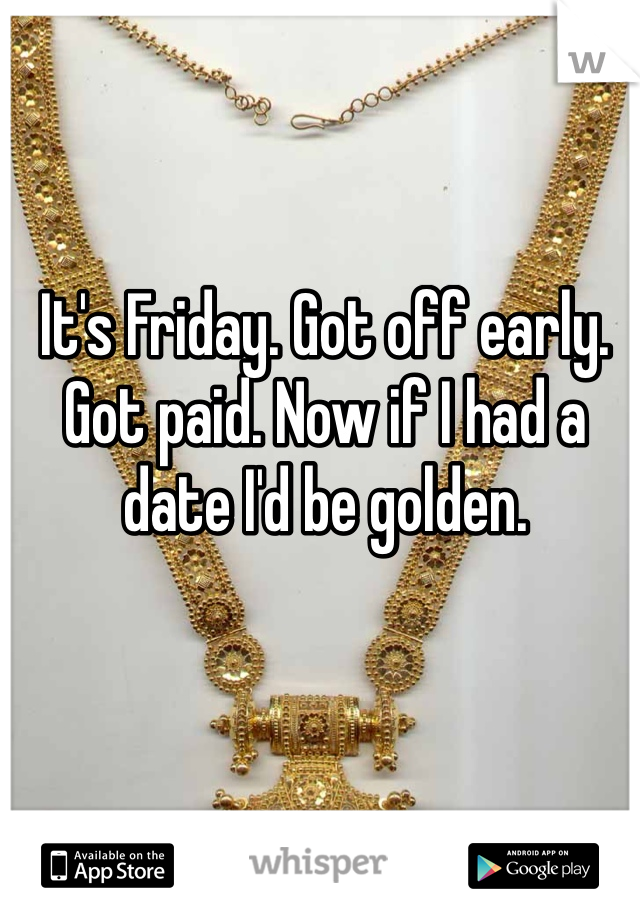 It's Friday. Got off early. Got paid. Now if I had a date I'd be golden.
