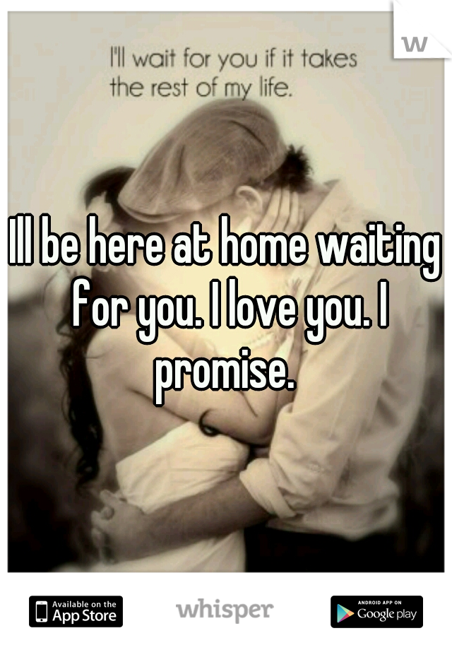 Ill be here at home waiting for you. I love you. I promise.