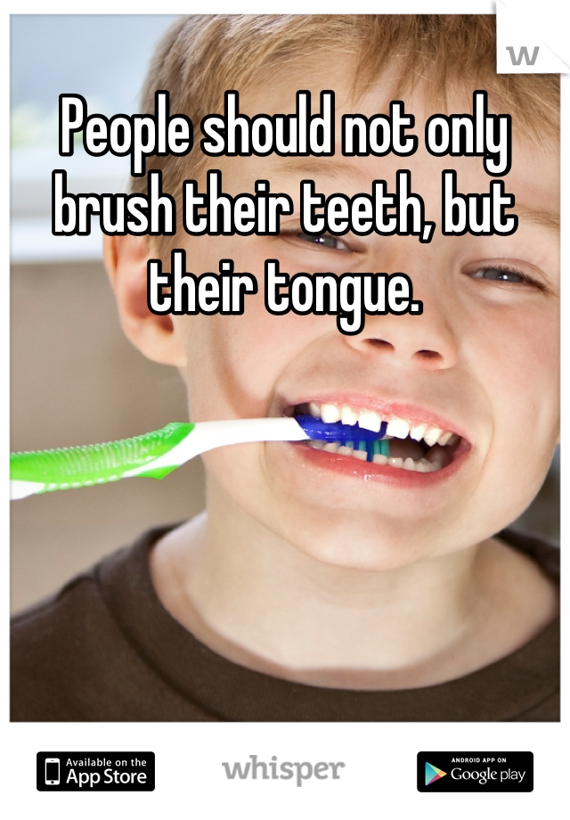 People should not only brush their teeth, but their tongue.