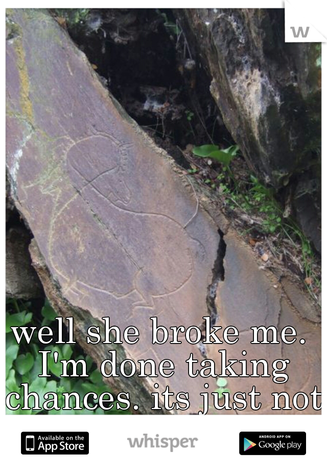 well she broke me. I'm done taking chances. its just not worth it anymore