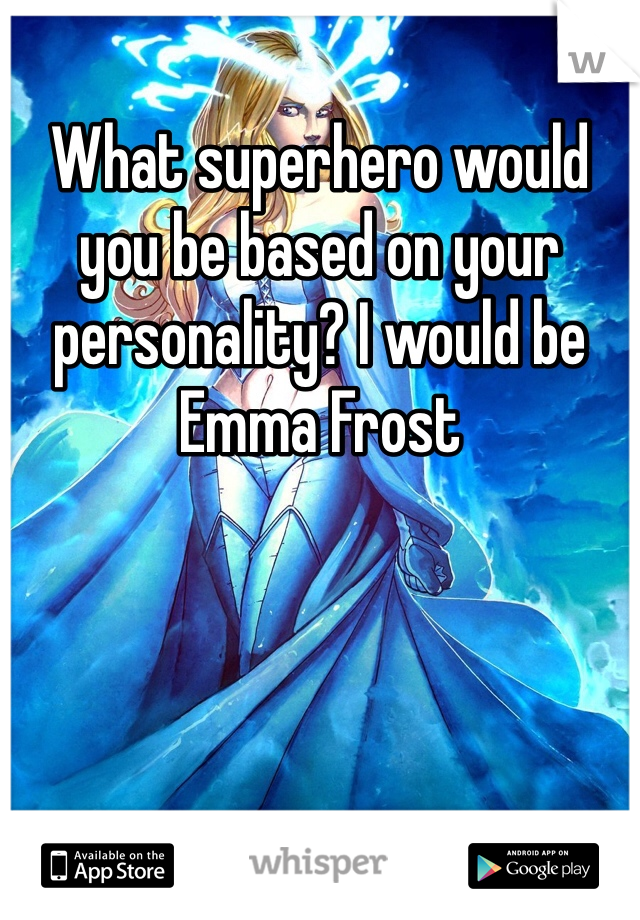 What superhero would you be based on your personality? I would be Emma Frost