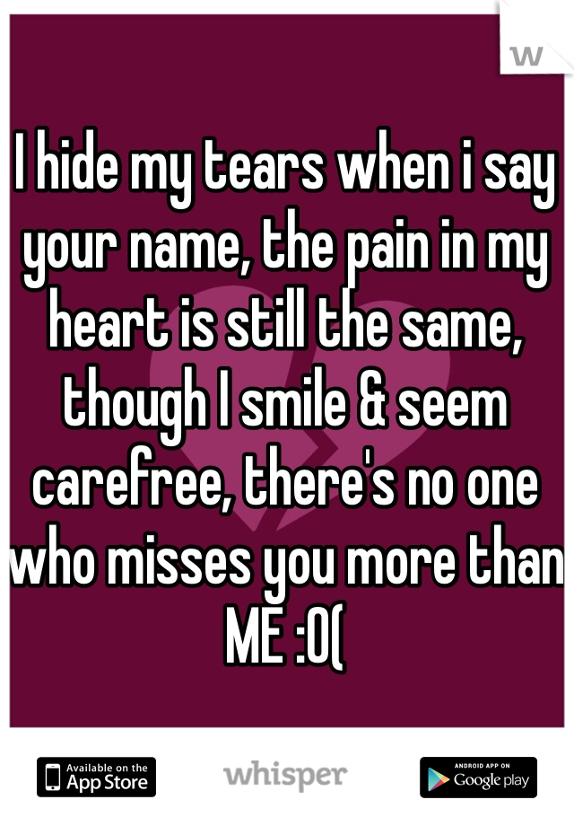 I hide my tears when i say your name, the pain in my heart is still the same, though I smile & seem carefree, there's no one who misses you more than ME :0(