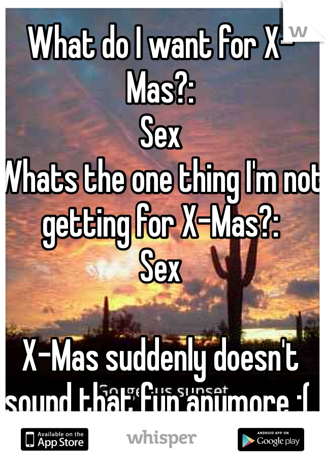 What do I want for X-Mas?: Sex Whats the one thing I'm not getting for X-Mas?: Sex  X-Mas suddenly doesn't sound that fun anymore :(.