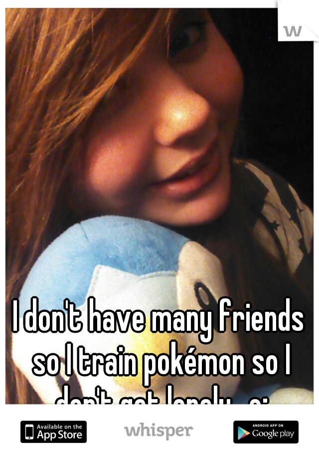 I don't have many friends so I train pokémon so I don't get lonely.. c;