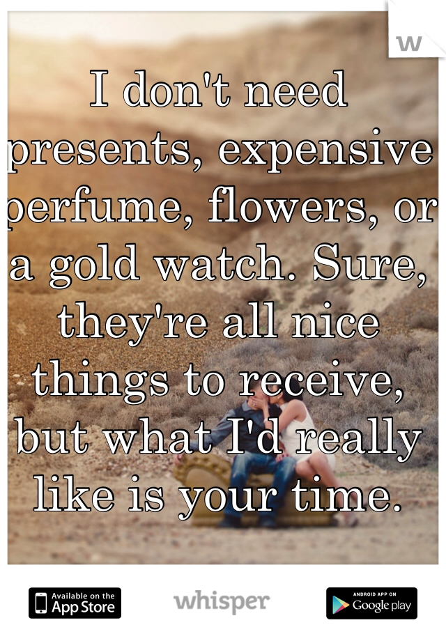 I don't need presents, expensive perfume, flowers, or a gold watch. Sure, they're all nice things to receive, but what I'd really like is your time.