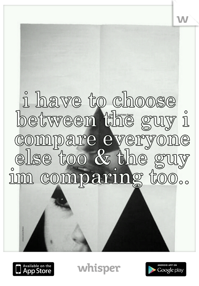 i have to choose between the guy i compare everyone else too & the guy im comparing too..