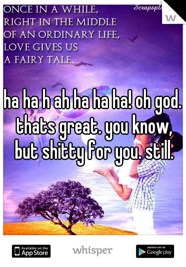 ha ha h ah ha ha ha! oh god. thats great. you know, but shitty for you. still.