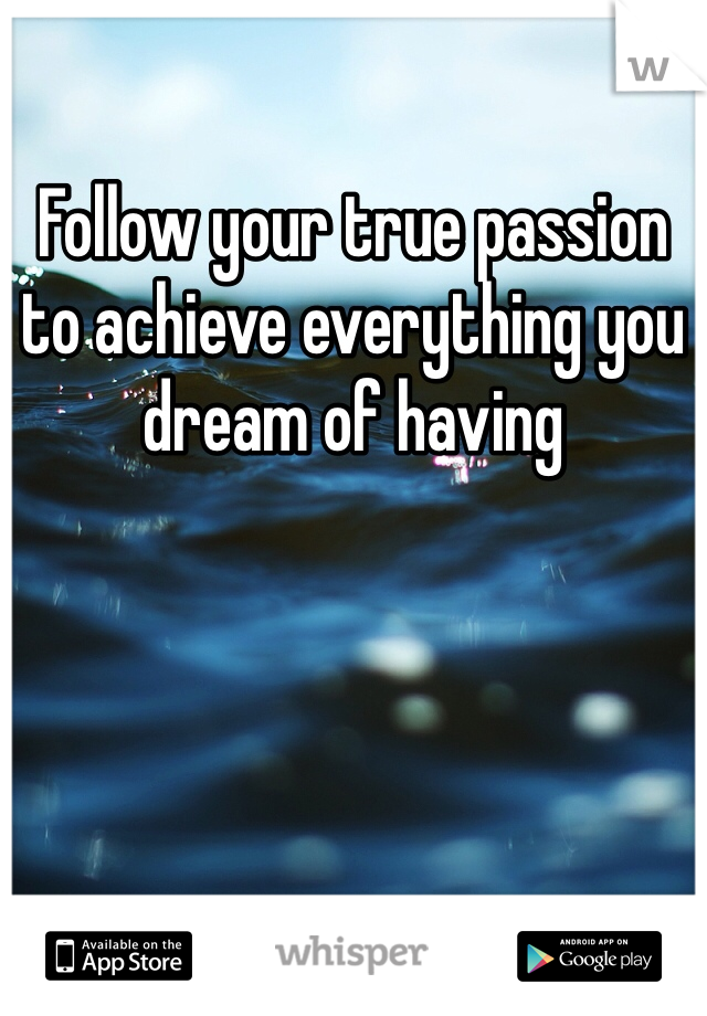 Follow your true passion to achieve everything you dream of having